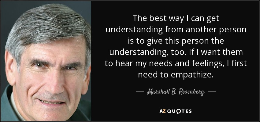 The best way I can get understanding from another person is to give this person the understanding, too. If I want them to hear my needs and feelings, I first need to empathize. - Marshall B. Rosenberg