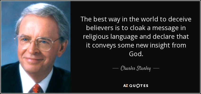 The best way in the world to deceive believers is to cloak a message in religious language and declare that it conveys some new insight from God. - Charles Stanley