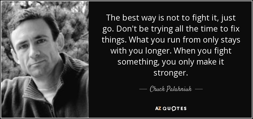 The best way is not to fight it, just go. Don't be trying all the time to fix things. What you run from only stays with you longer. When you fight something, you only make it stronger. - Chuck Palahniuk