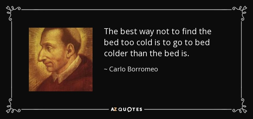 The best way not to find the bed too cold is to go to bed colder than the bed is. - Carlo Borromeo