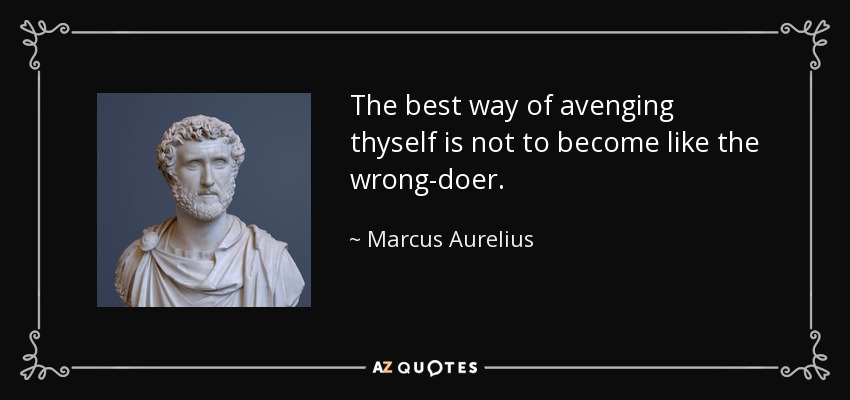 The best way of avenging thyself is not to become like the wrong-doer. - Marcus Aurelius