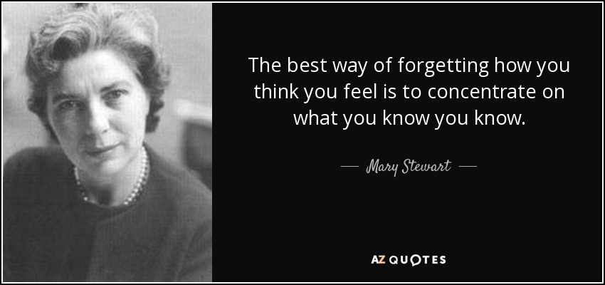 The best way of forgetting how you think you feel is to concentrate on what you know you know. - Mary Stewart