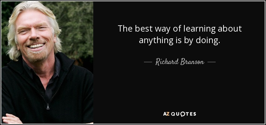 The best way of learning about anything is by doing. - Richard Branson