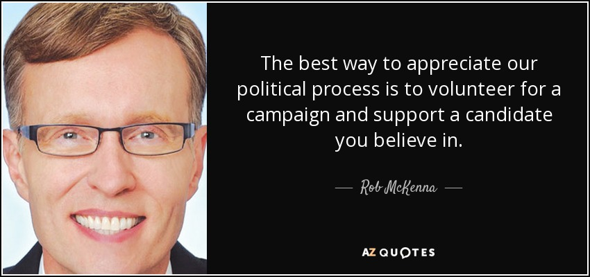 The best way to appreciate our political process is to volunteer for a campaign and support a candidate you believe in. - Rob McKenna