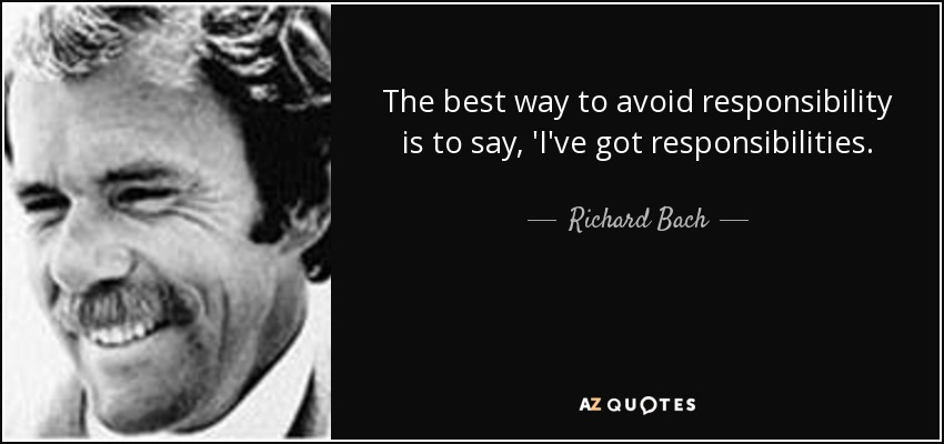 The best way to avoid responsibility is to say, 'I've got responsibilities. - Richard Bach