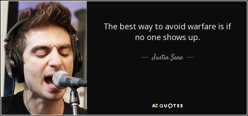 The best way to avoid warfare is if no one shows up. - Justin Sane