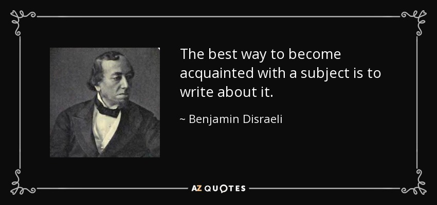 The best way to become acquainted with a subject is to write about it. - Benjamin Disraeli