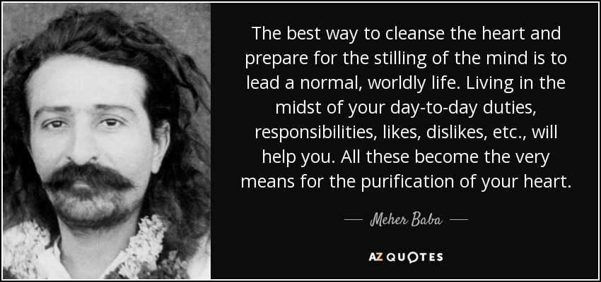 The best way to cleanse the heart and prepare for the stilling of the mind is to lead a normal, worldly life. Living in the midst of your day-to-day duties, responsibilities, likes, dislikes, etc., will help you. All these become the very means for the purification of your heart. - Meher Baba