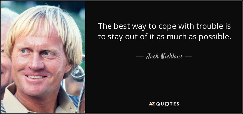 The best way to cope with trouble is to stay out of it as much as possible. - Jack Nicklaus