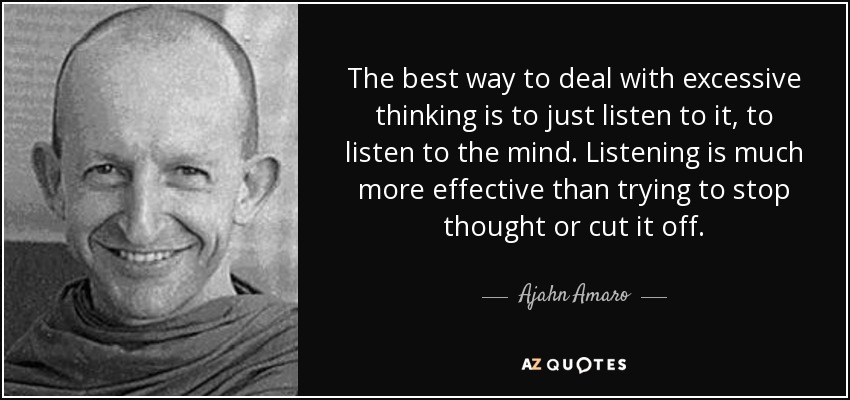 The best way to deal with excessive thinking is to just listen to it, to listen to the mind. Listening is much more effective than trying to stop thought or cut it off. - Ajahn Amaro