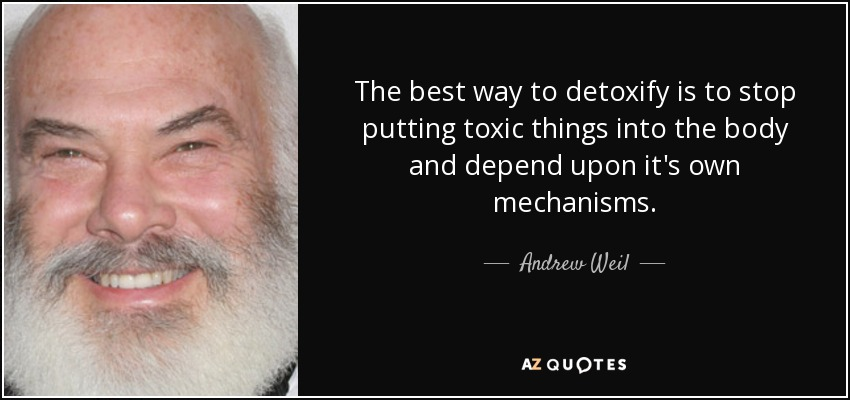 The best way to detoxify is to stop putting toxic things into the body and depend upon it's own mechanisms. - Andrew Weil