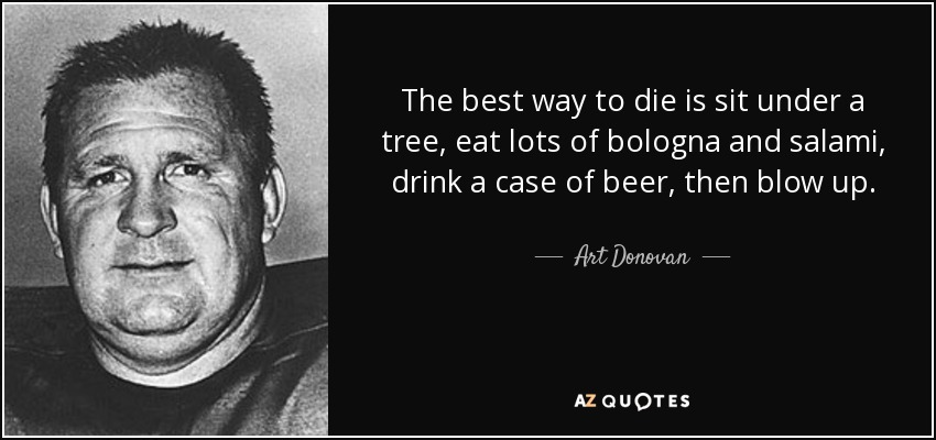 The best way to die is sit under a tree, eat lots of bologna and salami, drink a case of beer, then blow up. - Art Donovan