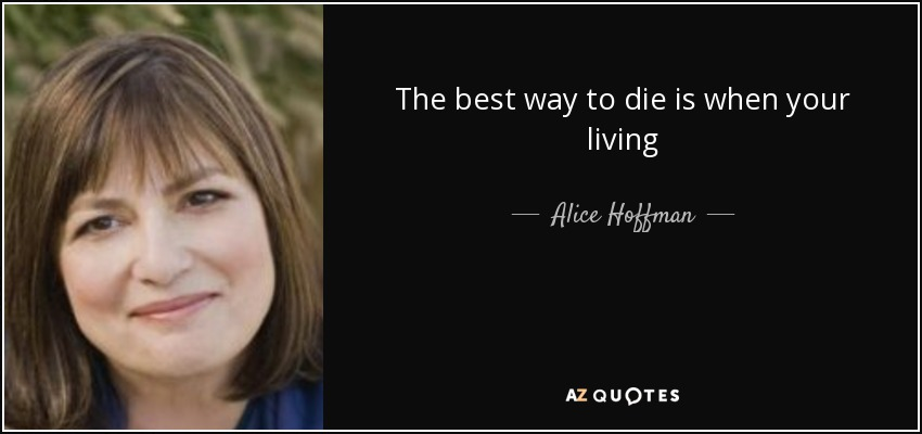 The best way to die is when your living - Alice Hoffman