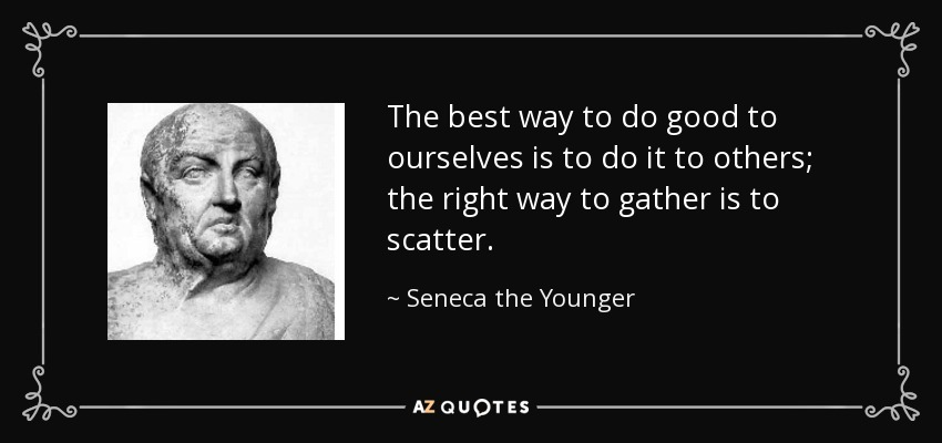 The best way to do good to ourselves is to do it to others; the right way to gather is to scatter. - Seneca the Younger