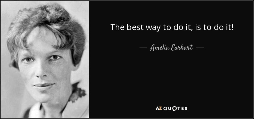 The best way to do it, is to do it! - Amelia Earhart