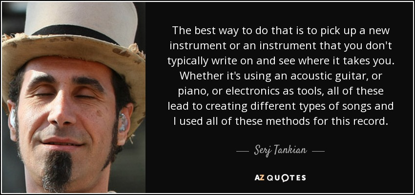The best way to do that is to pick up a new instrument or an instrument that you don't typically write on and see where it takes you. Whether it's using an acoustic guitar, or piano, or electronics as tools, all of these lead to creating different types of songs and I used all of these methods for this record. - Serj Tankian