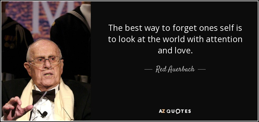 The best way to forget ones self is to look at the world with attention and love. - Red Auerbach