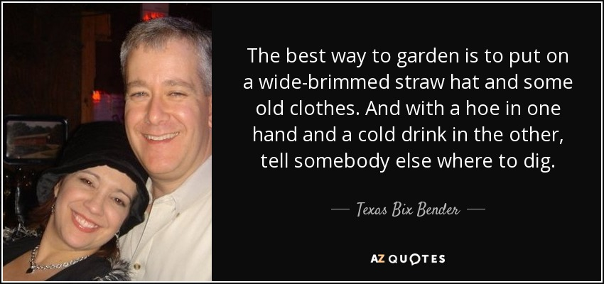 The best way to garden is to put on a wide-brimmed straw hat and some old clothes. And with a hoe in one hand and a cold drink in the other, tell somebody else where to dig. - Texas Bix Bender