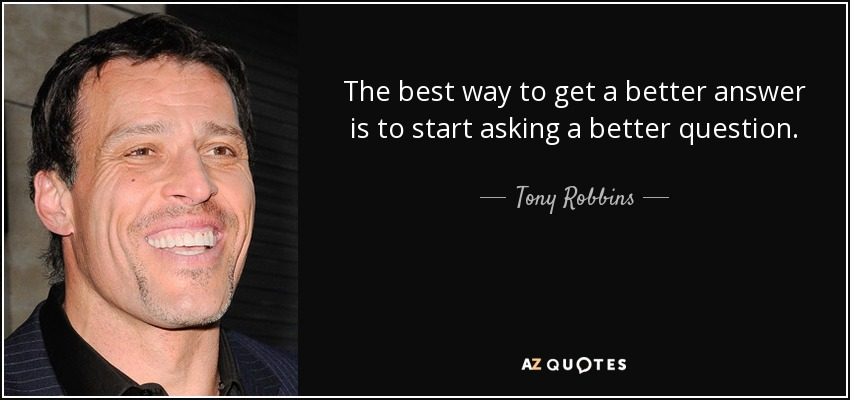 The best way to get a better answer is to start asking a better question. - Tony Robbins