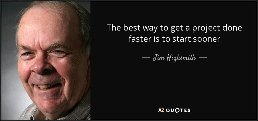 The best way to get a project done faster is to start sooner - Jim Highsmith