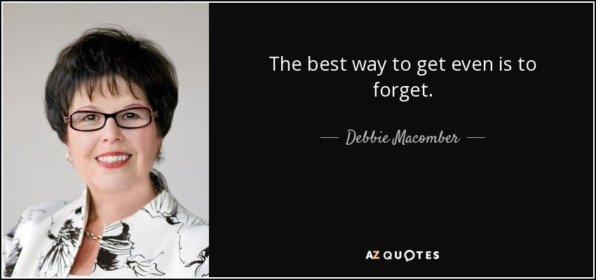 The best way to get even is to forget. - Debbie Macomber