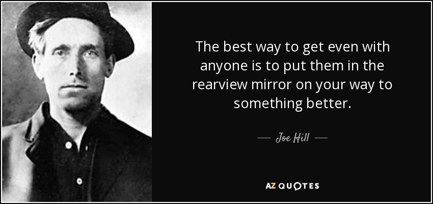 The best way to get even with anyone is to put them in the rearview mirror on your way to something better. - Joe Hill