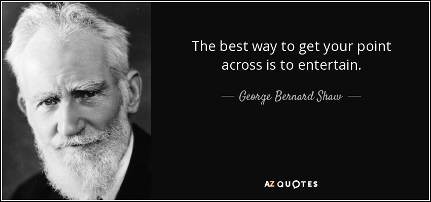 The best way to get your point across is to entertain. - George Bernard Shaw