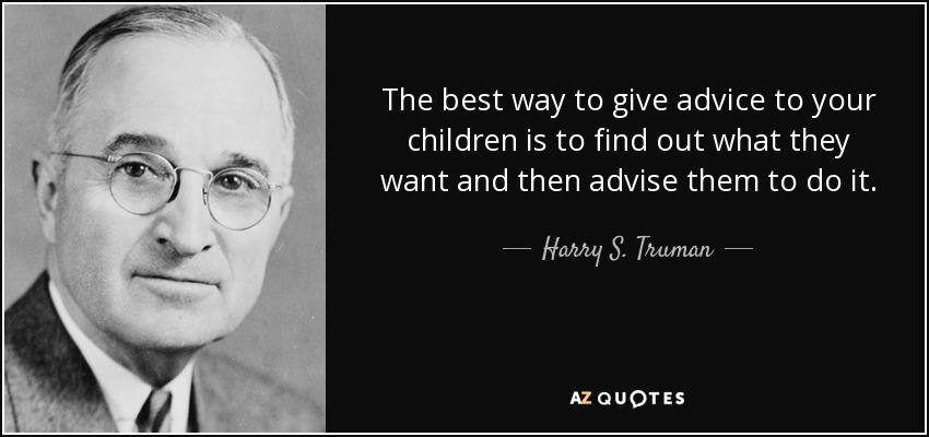 The best way to give advice to your children is to find out what they want and then advise them to do it. - Harry S. Truman