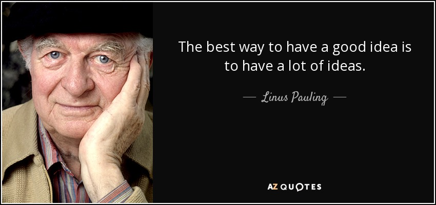 The best way to have a good idea is to have a lot of ideas. - Linus Pauling