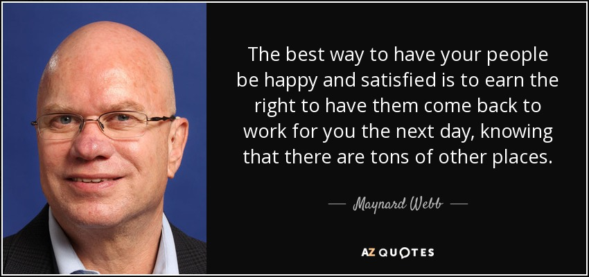 The best way to have your people be happy and satisfied is to earn the right to have them come back to work for you the next day, knowing that there are tons of other places. - Maynard Webb