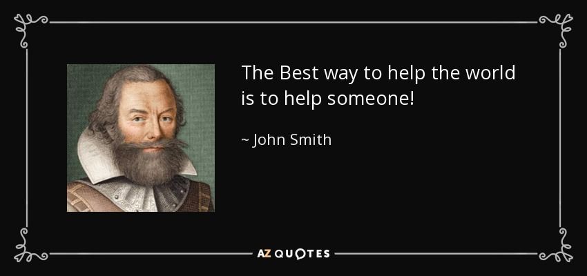 The Best way to help the world is to help someone! - John Smith