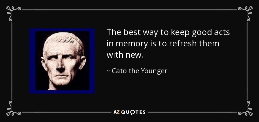 The best way to keep good acts in memory is to refresh them with new. - Cato the Younger