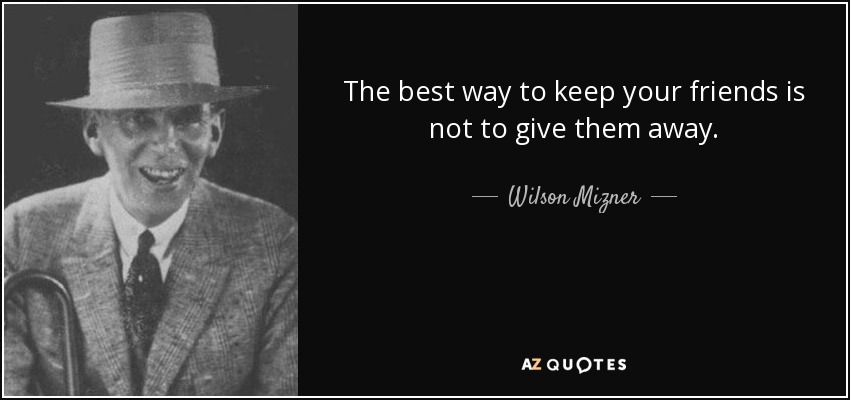 The best way to keep your friends is not to give them away. - Wilson Mizner