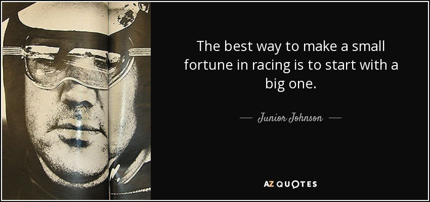 The best way to make a small fortune in racing is to start with a big one. - Junior Johnson