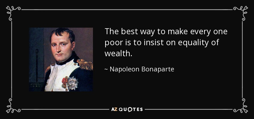 The best way to make every one poor is to insist on equality of wealth. - Napoleon Bonaparte