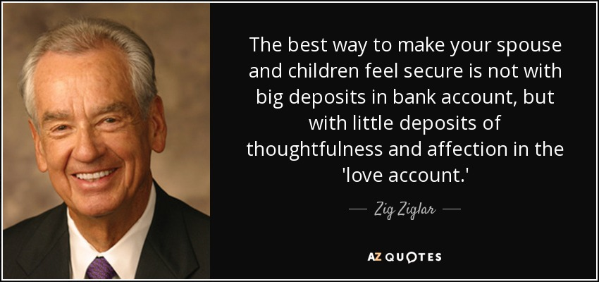 The best way to make your spouse and children feel secure is not with big deposits in bank account, but with little deposits of thoughtfulness and affection in the 'love account.' - Zig Ziglar