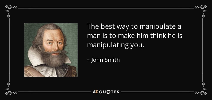 The best way to manipulate a man is to make him think he is manipulating you. - John Smith