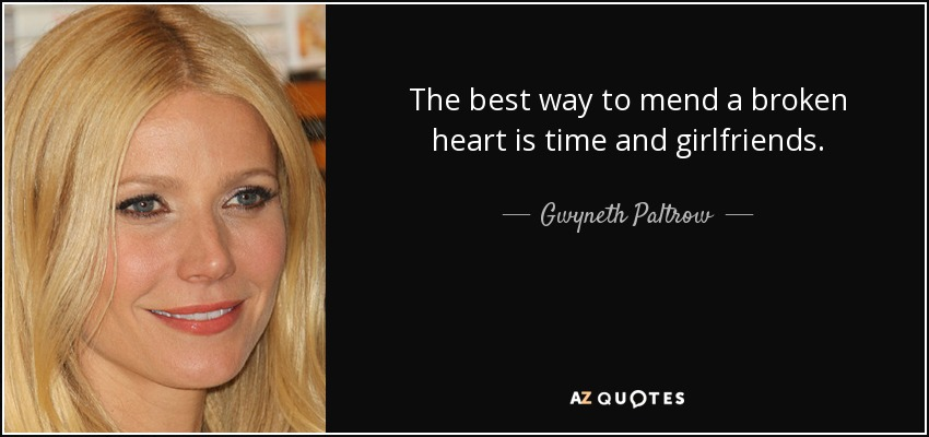 The best way to mend a broken heart is time and girlfriends. - Gwyneth Paltrow
