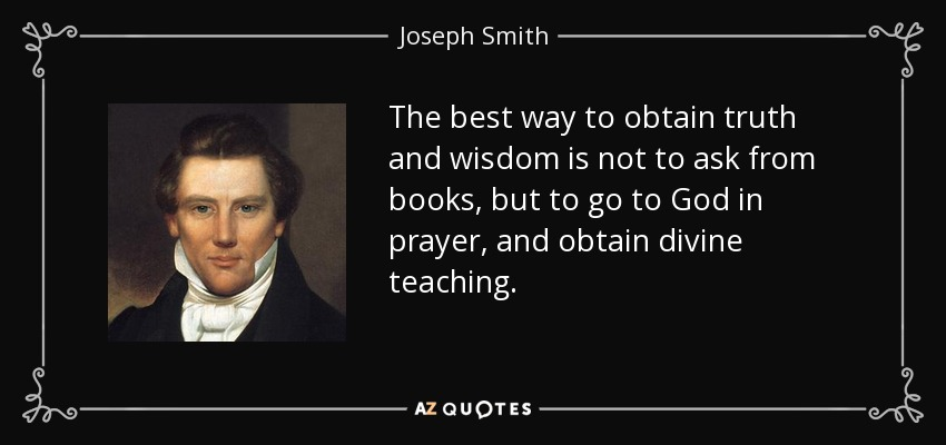 The best way to obtain truth and wisdom is not to ask from books, but to go to God in prayer, and obtain divine teaching. - Joseph Smith, Jr.