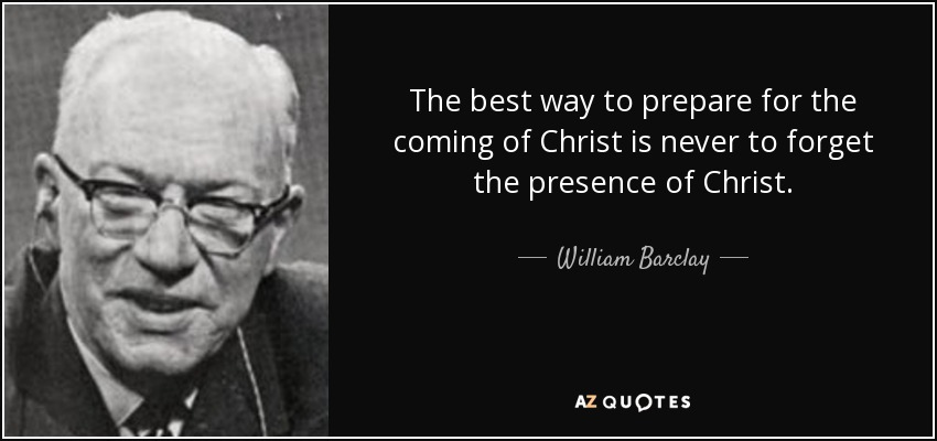 The best way to prepare for the coming of Christ is never to forget the presence of Christ. - William Barclay