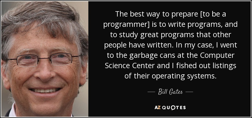 The best way to prepare [to be a programmer] is to write programs, and to study great programs that other people have written. In my case, I went to the garbage cans at the Computer Science Center and I fished out listings of their operating systems. - Bill Gates