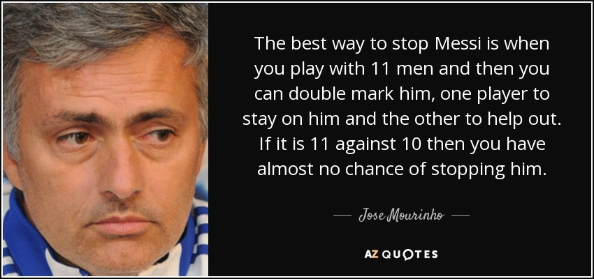 The best way to stop Messi is when you play with 11 men and then you can double mark him, one player to stay on him and the other to help out. If it is 11 against 10 then you have almost no chance of stopping him. - Jose Mourinho