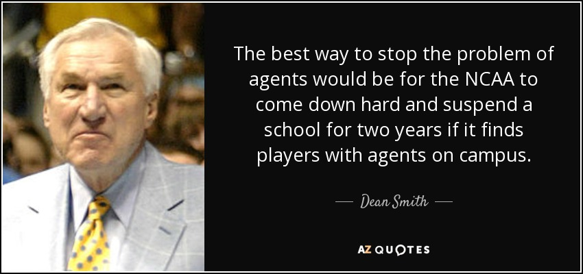 The best way to stop the problem of agents would be for the NCAA to come down hard and suspend a school for two years if it finds players with agents on campus. - Dean Smith