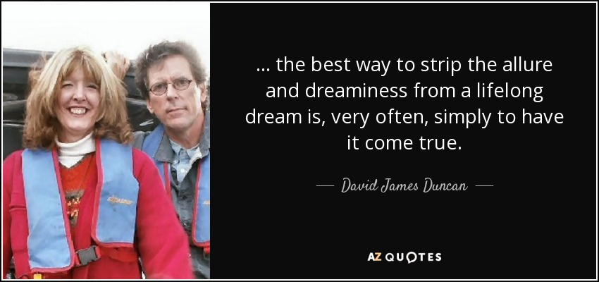 ... the best way to strip the allure and dreaminess from a lifelong dream is, very often, simply to have it come true. - David James Duncan
