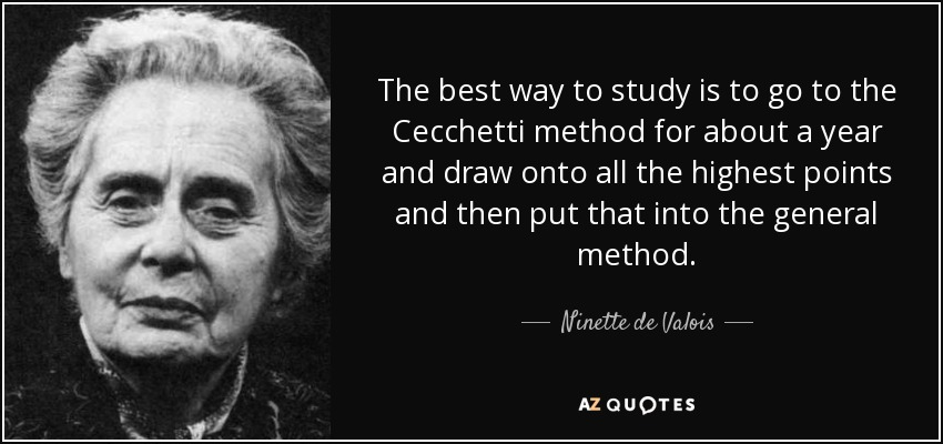 The best way to study is to go to the Cecchetti method for about a year and draw onto all the highest points and then put that into the general method. - Ninette de Valois