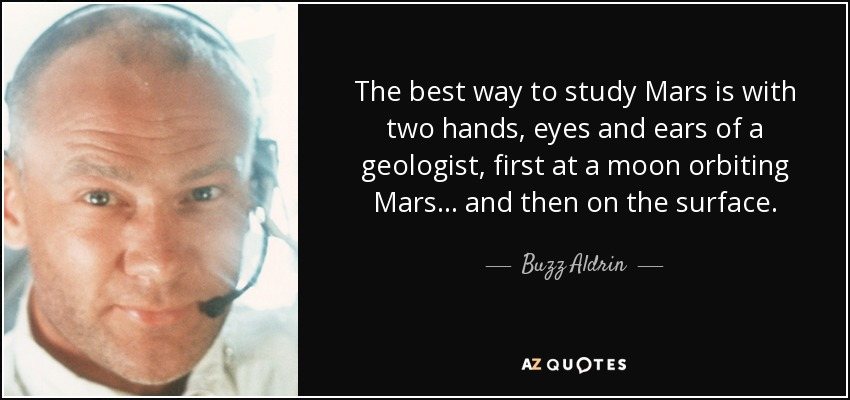 The best way to study Mars is with two hands, eyes and ears of a geologist, first at a moon orbiting Mars... and then on the surface. - Buzz Aldrin