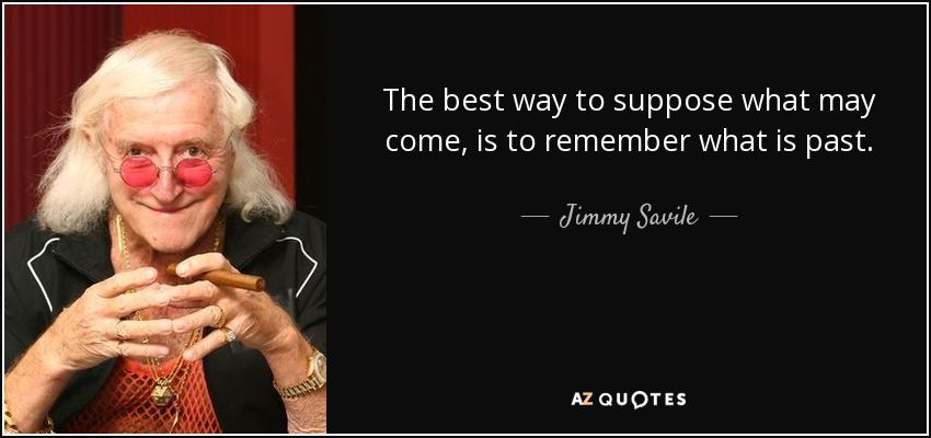 The best way to suppose what may come, is to remember what is past. - Jimmy Savile