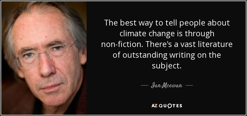 The best way to tell people about climate change is through non-fiction. There's a vast literature of outstanding writing on the subject. - Ian Mcewan
