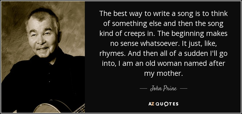 The best way to write a song is to think of something else and then the song kind of creeps in. The beginning makes no sense whatsoever. It just, like, rhymes. And then all of a sudden I'll go into, I am an old woman named after my mother. - John Prine
