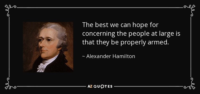 The best we can hope for concerning the people at large is that they be properly armed. - Alexander Hamilton